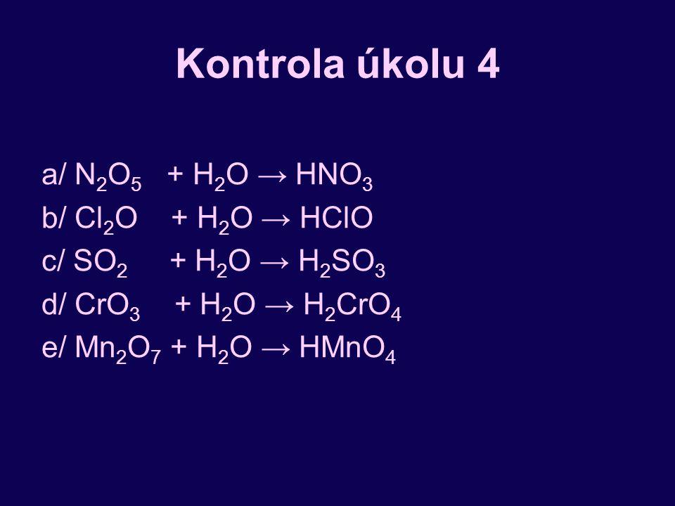 Kontrola úkolu 4 a/ N 2 O 5 + H 2 O → HNO 3 b/ Cl 2 O + H 2 O → HClO c/ SO 2 + H 2 O → H 2 SO 3 d/ CrO 3 + H 2 O → H 2 CrO 4 e/ Mn 2 O 7 + H 2 O → HMn