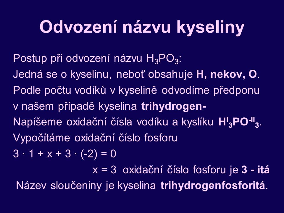 Odvození názvu kyseliny Postup při odvození názvu H 3 PO 3 : Jedná se o kyselinu, neboť obsahuje H, nekov, O. Podle počtu vodíků v kyselině odvodíme p