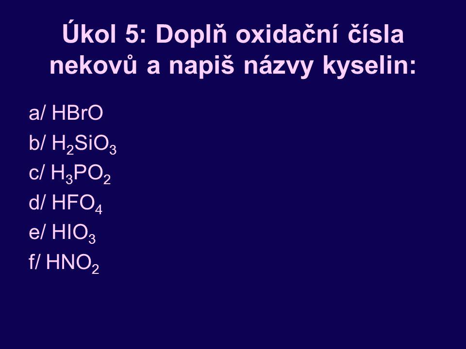 Úkol 5: Doplň oxidační čísla nekovů a napiš názvy kyselin: a/ HBrO b/ H 2 SiO 3 c/ H 3 PO 2 d/ HFO 4 e/ HIO 3 f/ HNO 2