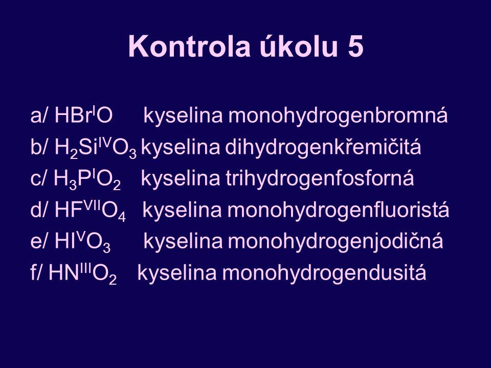Kontrola úkolu 5 a/ HBr I O kyselina monohydrogenbromná b/ H 2 Si IV O 3 kyselina dihydrogenkřemičitá c/ H 3 P I O 2 kyselina trihydrogenfosforná d/ HF VII O 4 kyselina monohydrogenfluoristá e/ HI V O 3 kyselina monohydrogenjodičná f/ HN III O 2 kyselina monohydrogendusitá