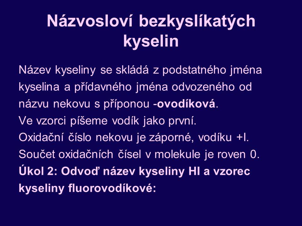Názvosloví bezkyslíkatých kyselin Název kyseliny se skládá z podstatného jména kyselina a přídavného jména odvozeného od názvu nekovu s příponou -ovodíková.