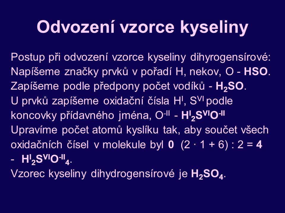 Odvození vzorce kyseliny Postup při odvození vzorce kyseliny dihyrogensírové: Napíšeme značky prvků v pořadí H, nekov, O - HSO. Zapíšeme podle předpon