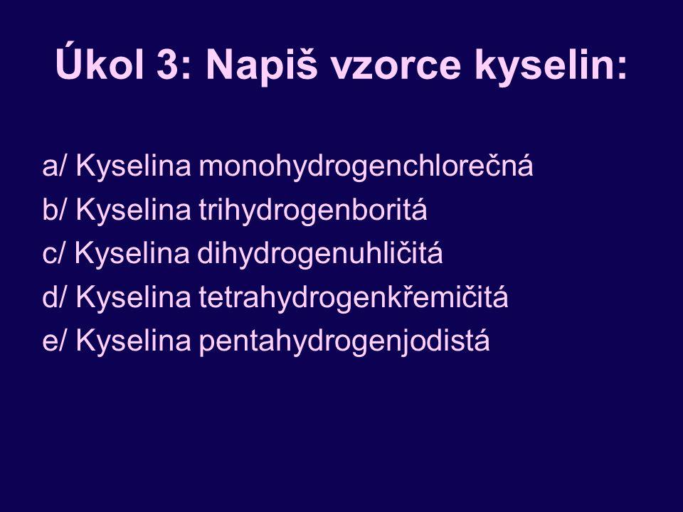 Úkol 3: Napiš vzorce kyselin: a/ Kyselina monohydrogenchlorečná b/ Kyselina trihydrogenboritá c/ Kyselina dihydrogenuhličitá d/ Kyselina tetrahydrogenkřemičitá e/ Kyselina pentahydrogenjodistá