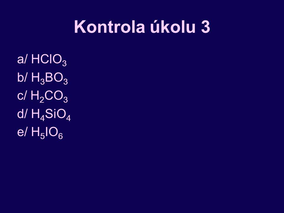 Kontrola úkolu 3 a/ HClO 3 b/ H 3 BO 3 c/ H 2 CO 3 d/ H 4 SiO 4 e/ H 5 IO 6
