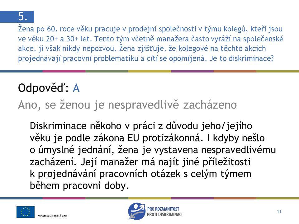 Iniciativa Evropské unie 11 Odpověď: A Ano, se ženou je nespravedlivě zacházeno Diskriminace někoho v práci z důvodu jeho/jejího věku je podle zákona EU protizákonná.