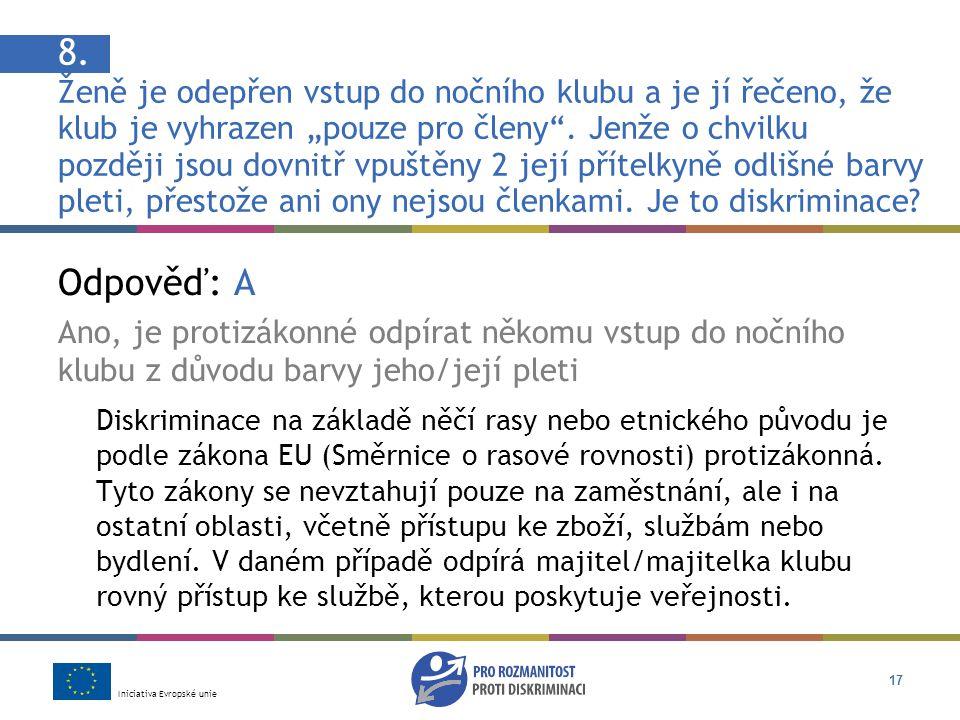 Iniciativa Evropské unie 17 Odpověď: A Ano, je protizákonné odpírat někomu vstup do nočního klubu z důvodu barvy jeho/její pleti Diskriminace na základě něčí rasy nebo etnického původu je podle zákona EU (Směrnice o rasové rovnosti) protizákonná.