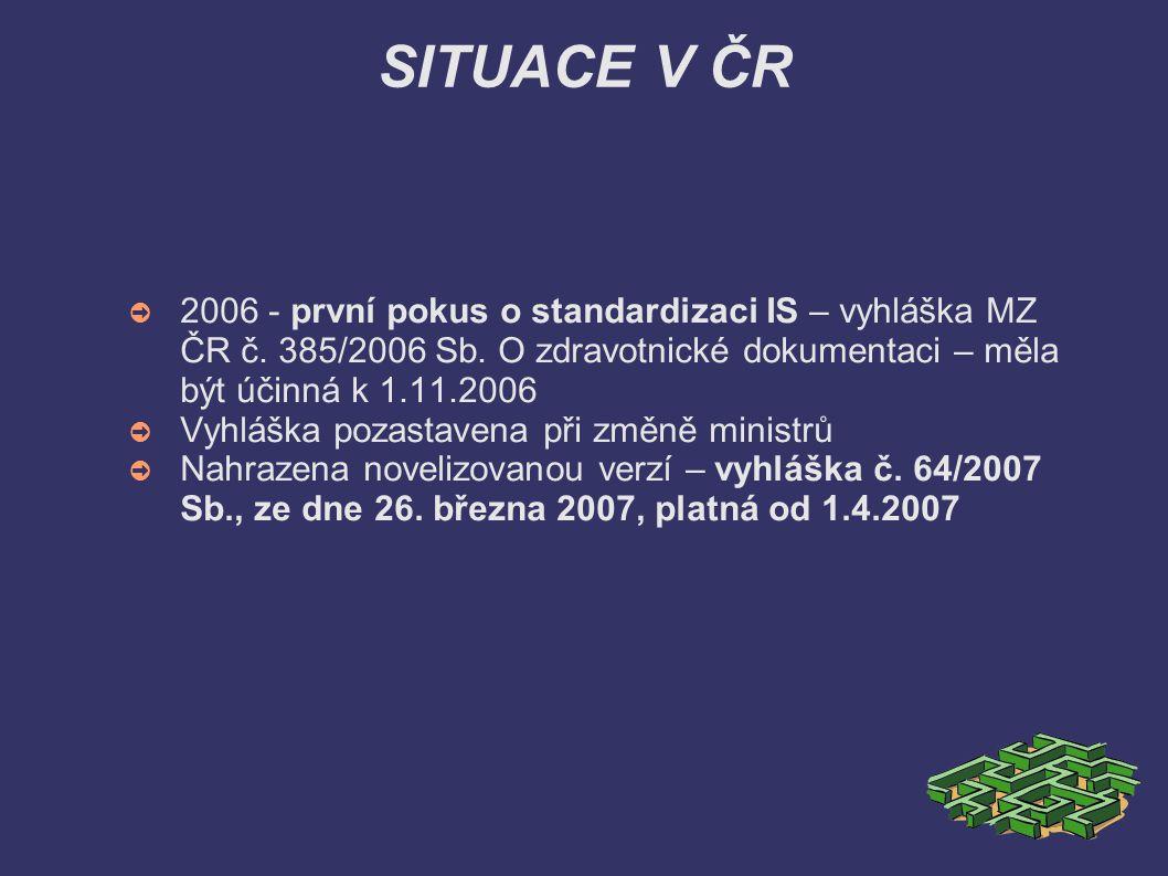 SITUACE V ČR ➲ 2006 - první pokus o standardizaci IS – vyhláška MZ ČR č. 385/2006 Sb. O zdravotnické dokumentaci – měla být účinná k 1.11.2006 ➲ Vyhlá