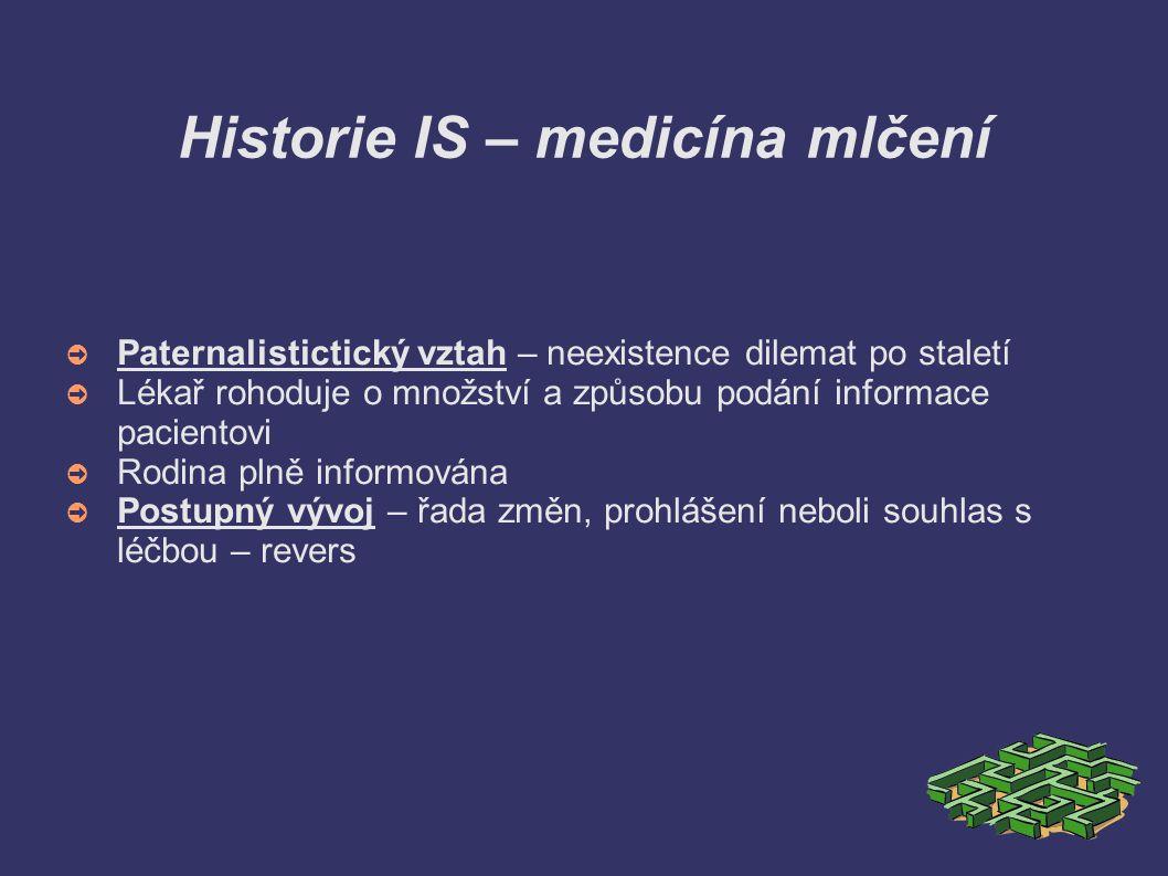 Historie IS – medicína mlčení ➲ Paternalistictický vztah – neexistence dilemat po staletí ➲ Lékař rohoduje o množství a způsobu podání informace pacie