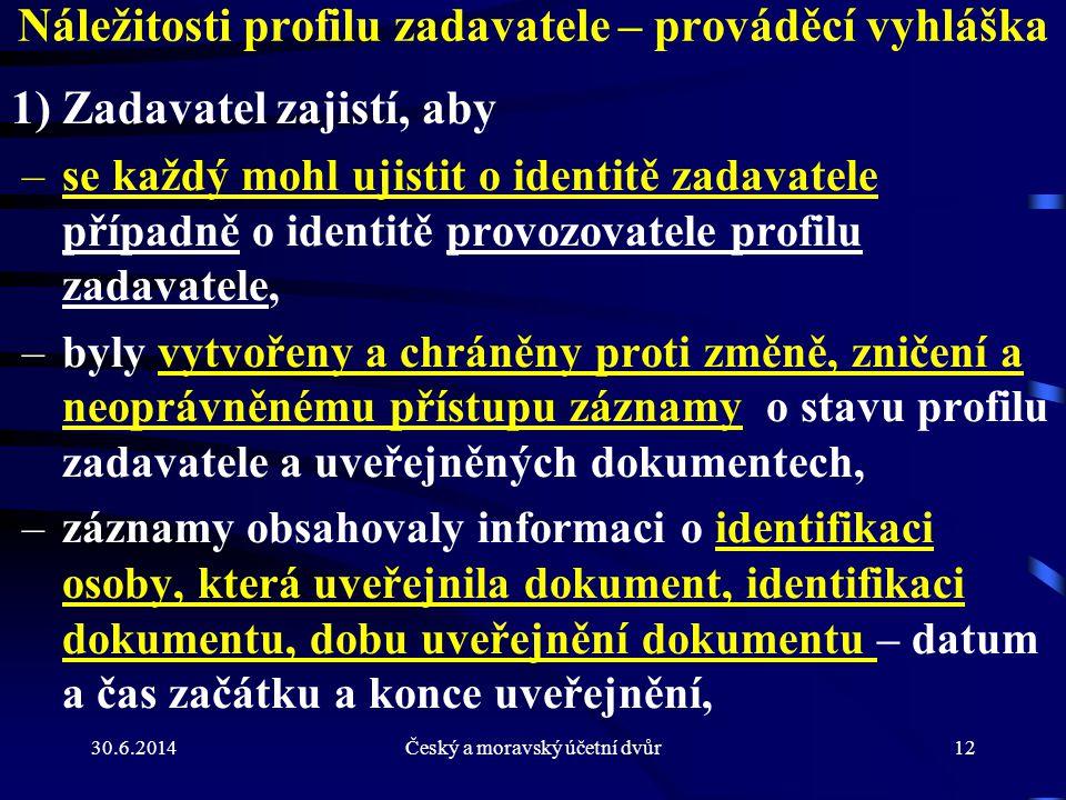 30.6.2014Český a moravský účetní dvůr12 Náležitosti profilu zadavatele – prováděcí vyhláška 1) Zadavatel zajistí, aby –se každý mohl ujistit o identit