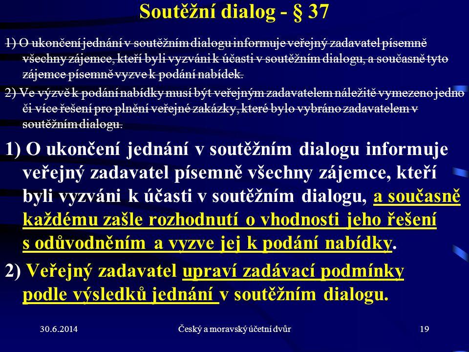 30.6.2014Český a moravský účetní dvůr19 Soutěžní dialog - § 37 1) O ukončení jednání v soutěžním dialogu informuje veřejný zadavatel písemně všechny z