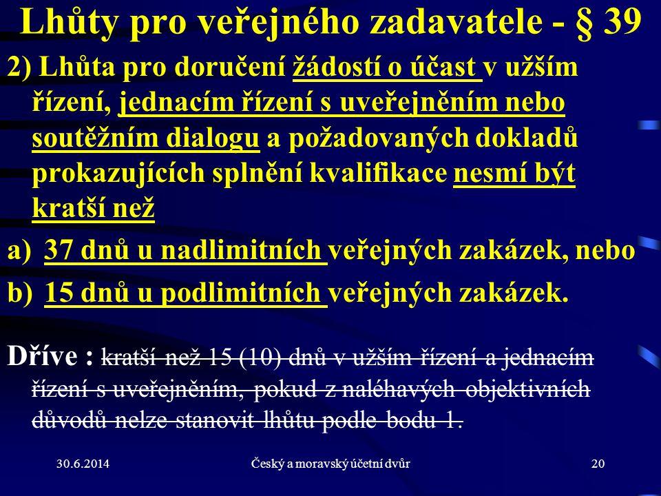 30.6.2014Český a moravský účetní dvůr20 Lhůty pro veřejného zadavatele - § 39 2) Lhůta pro doručení žádostí o účast v užším řízení, jednacím řízení s