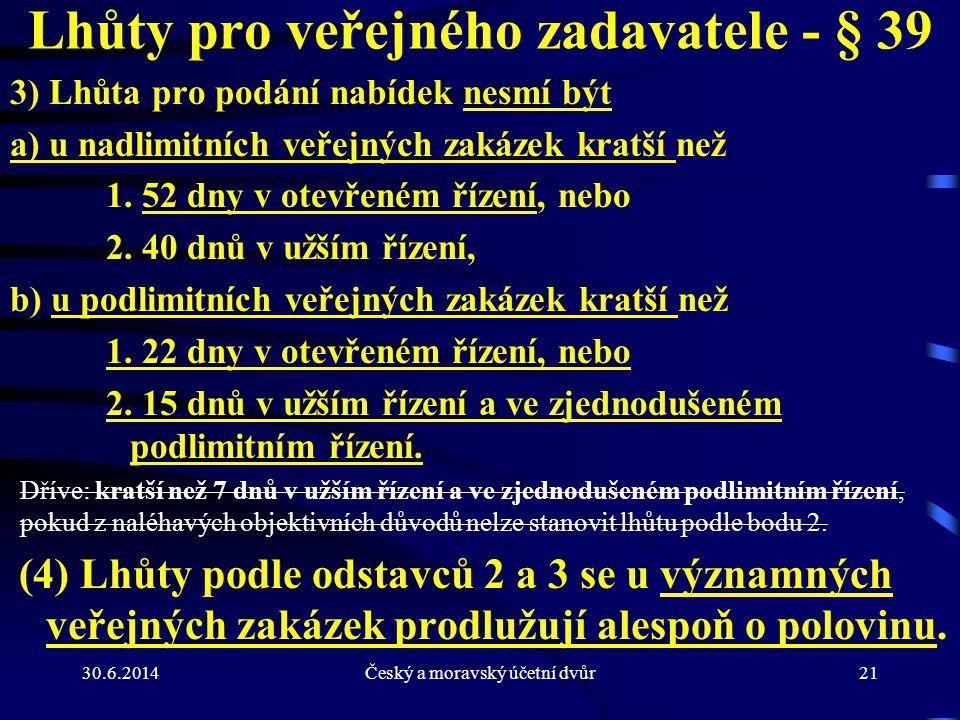 30.6.2014Český a moravský účetní dvůr21 Lhůty pro veřejného zadavatele - § 39 3) Lhůta pro podání nabídek nesmí být a) u nadlimitních veřejných zakáze