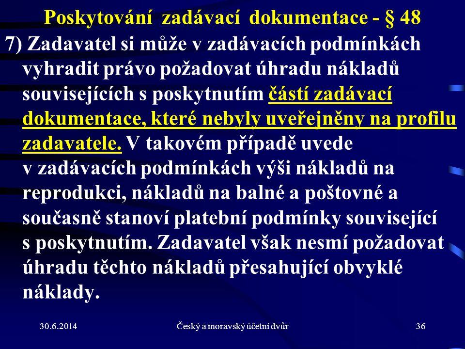 30.6.2014Český a moravský účetní dvůr36 Poskytování zadávací dokumentace - § 48 7) Zadavatel si může v zadávacích podmínkách vyhradit právo požadovat