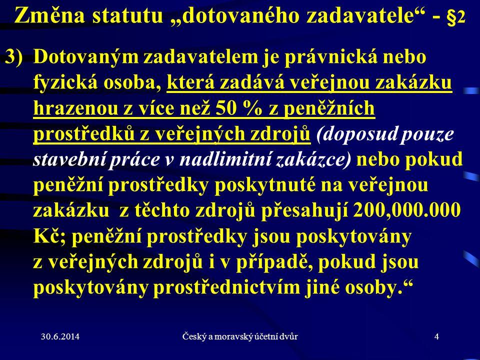 """30.6.2014Český a moravský účetní dvůr4 Změna statutu """"dotovaného zadavatele"""" - §2 3)Dotovaným zadavatelem je právnická nebo fyzická osoba, která zadáv"""