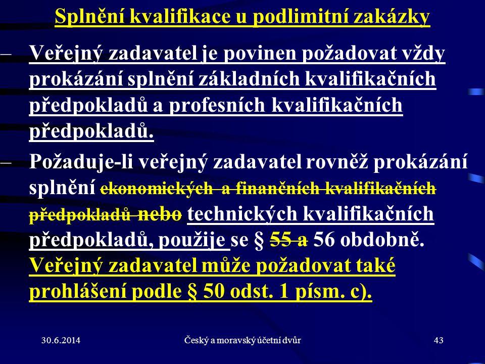 30.6.2014Český a moravský účetní dvůr43 Splnění kvalifikace u podlimitní zakázky –Veřejný zadavatel je povinen požadovat vždy prokázání splnění základ