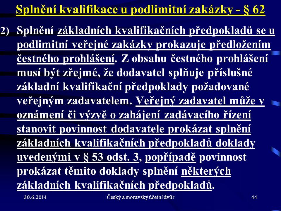 30.6.2014Český a moravský účetní dvůr44 Splnění kvalifikace u podlimitní zakázky - § 62 2) Splnění základních kvalifikačních předpokladů se u podlimit