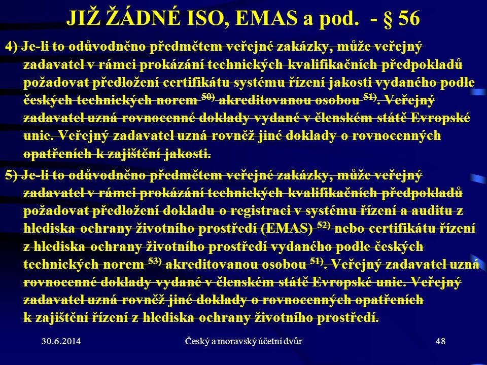 30.6.2014Český a moravský účetní dvůr48 JIŽ ŽÁDNÉ ISO, EMAS a pod. - § 56 4) Je-li to odůvodněno předmětem veřejné zakázky, může veřejný zadavatel v r