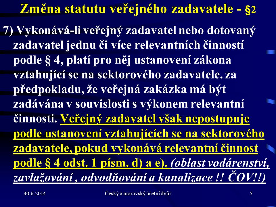30.6.2014Český a moravský účetní dvůr5 Změna statutu veřejného zadavatele - §2 7) Vykonává-li veřejný zadavatel nebo dotovaný zadavatel jednu či více