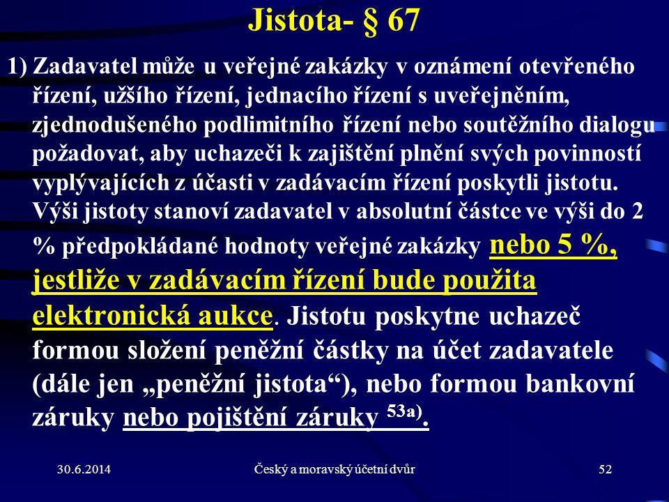 30.6.2014Český a moravský účetní dvůr52 Jistota- § 67 1) Zadavatel může u veřejné zakázky v oznámení otevřeného řízení, užšího řízení, jednacího řízen