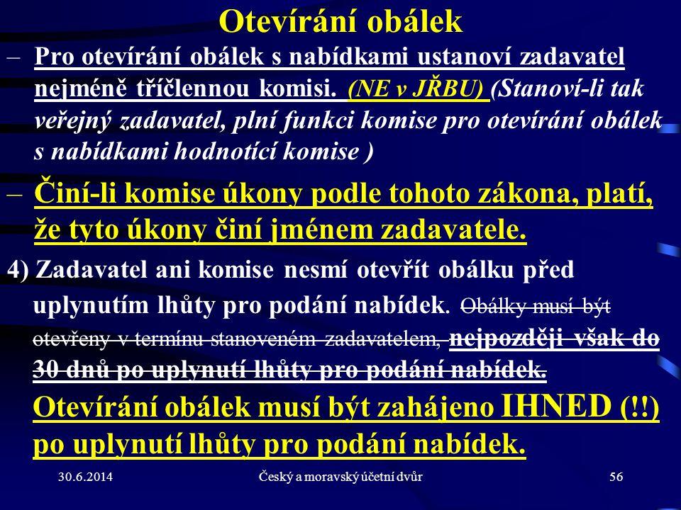 30.6.2014Český a moravský účetní dvůr56 Otevírání obálek –Pro otevírání obálek s nabídkami ustanoví zadavatel nejméně tříčlennou komisi. (NE v JŘBU) (