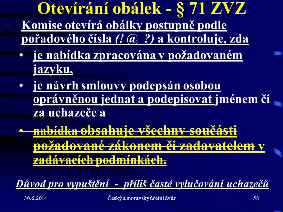 30.6.2014Český a moravský účetní dvůr58 Otevírání obálek - § 71 ZVZ –Komise otevírá obálky postupně podle pořadového čísla (! @ ?) a kontroluje, zda •