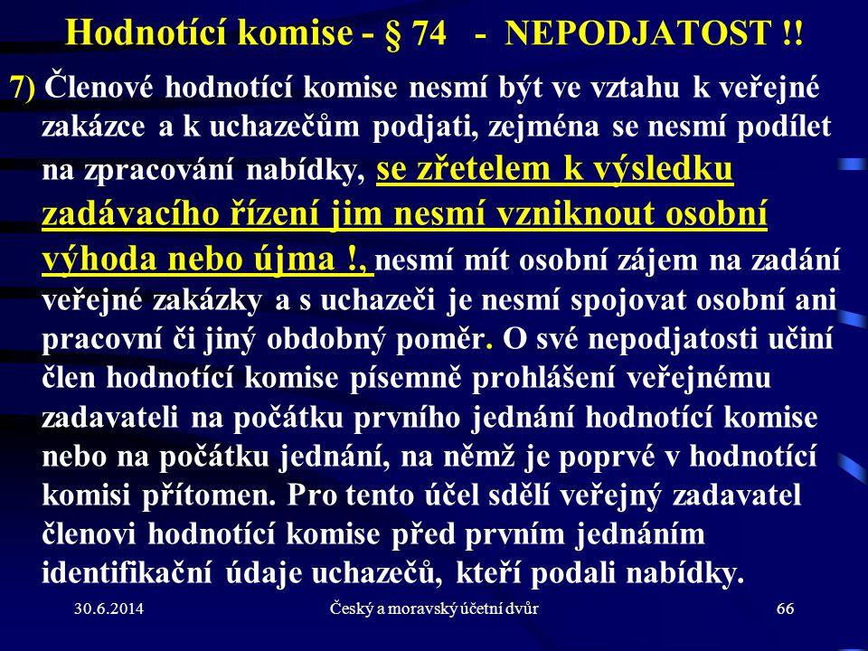 30.6.2014Český a moravský účetní dvůr66 Hodnotící komise - § 74 - NEPODJATOST !! 7) Členové hodnotící komise nesmí být ve vztahu k veřejné zakázce a k