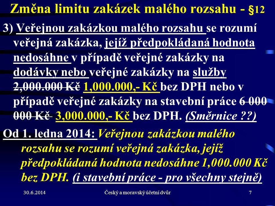30.6.2014Český a moravský účetní dvůr7 Změna limitu zakázek malého rozsahu - §12 3) Veřejnou zakázkou malého rozsahu se rozumí veřejná zakázka, jejíž