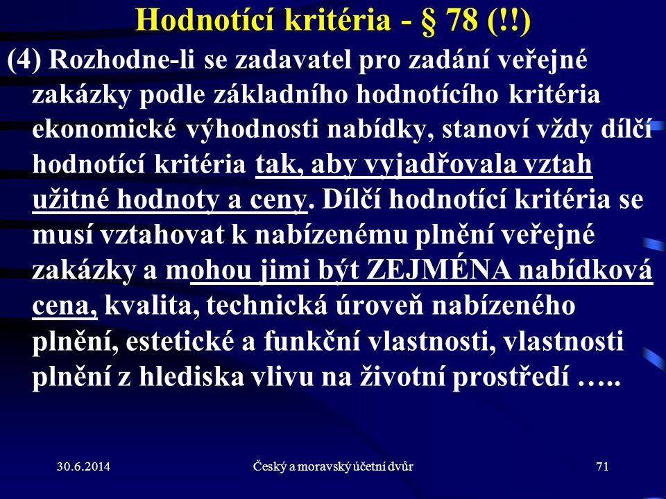 30.6.2014Český a moravský účetní dvůr71 Hodnotící kritéria - § 78 (!!) (4) Rozhodne-li se zadavatel pro zadání veřejné zakázky podle základního hodnot