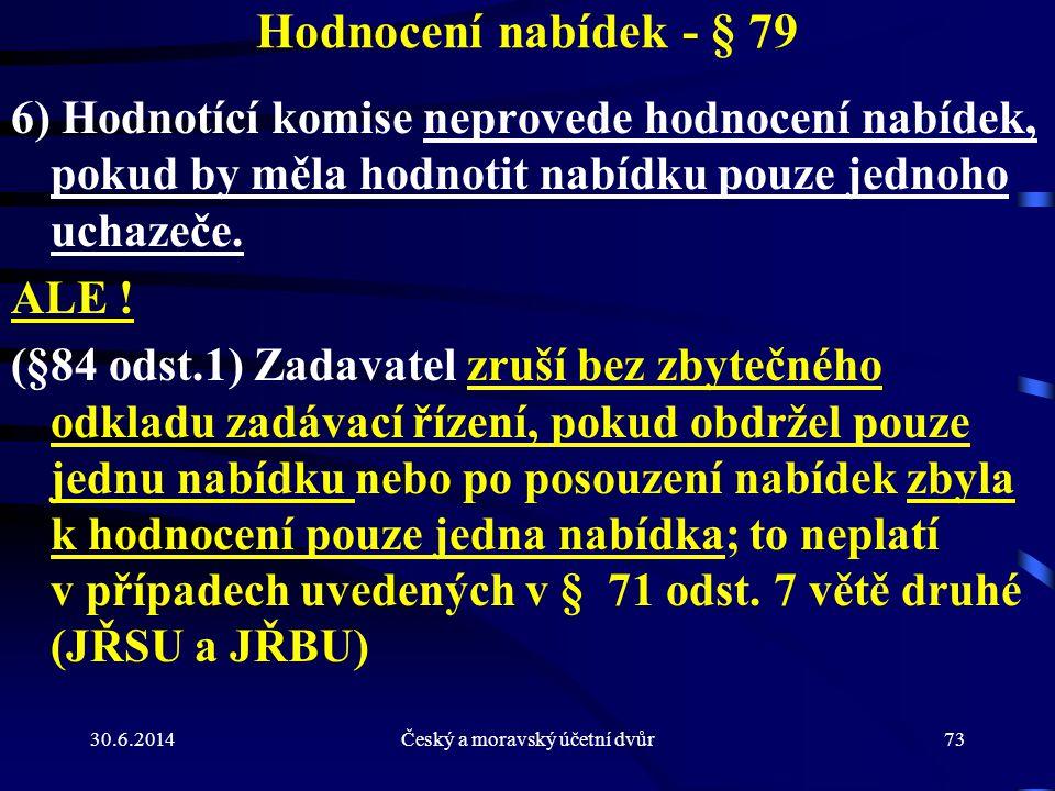 30.6.2014Český a moravský účetní dvůr73 Hodnocení nabídek - § 79 6) Hodnotící komise neprovede hodnocení nabídek, pokud by měla hodnotit nabídku pouze