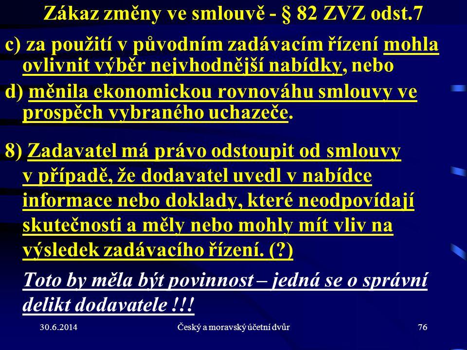 30.6.2014Český a moravský účetní dvůr76 Zákaz změny ve smlouvě - § 82 ZVZ odst.7 c) za použití v původním zadávacím řízení mohla ovlivnit výběr nejvho