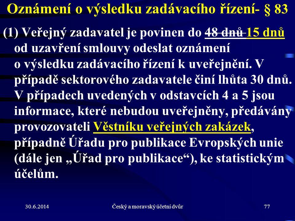 30.6.2014Český a moravský účetní dvůr77 Oznámení o výsledku zadávacího řízení - § 83 (1) Veřejný zadavatel je povinen do 48 dnů 15 dnů od uzavření sml