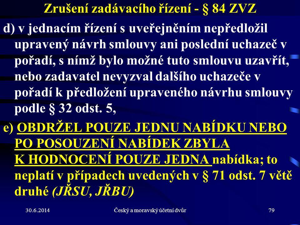 30.6.2014Český a moravský účetní dvůr79 Zrušení zadávacího řízení - § 84 ZVZ d) v jednacím řízení s uveřejněním nepředložil upravený návrh smlouvy ani