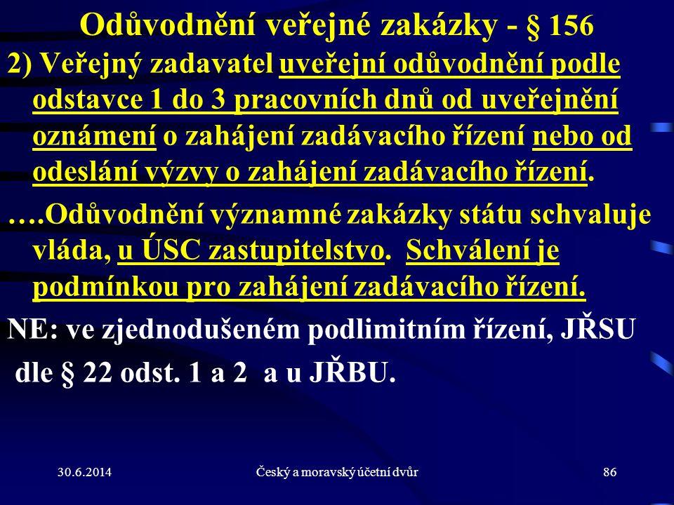 30.6.2014Český a moravský účetní dvůr86 Odůvodnění veřejné zakázky - § 156 2) Veřejný zadavatel uveřejní odůvodnění podle odstavce 1 do 3 pracovních d