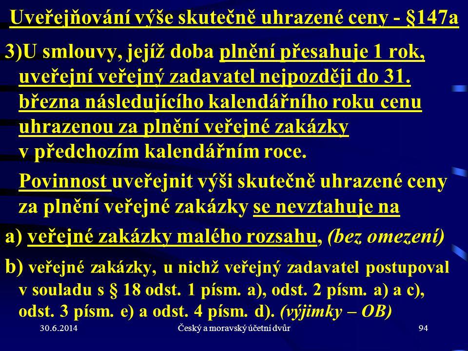 30.6.2014Český a moravský účetní dvůr94 Uveřejňování výše skutečně uhrazené ceny - §147a 3)U smlouvy, jejíž doba plnění přesahuje 1 rok, uveřejní veře