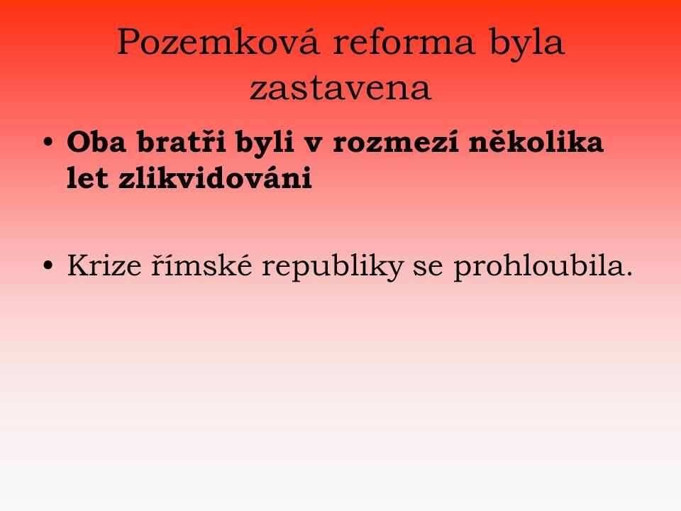 Pozemková reforma byla zastavena • Oba bratři byli v rozmezí několika let zlikvidováni •Krize římské republiky se prohloubila.