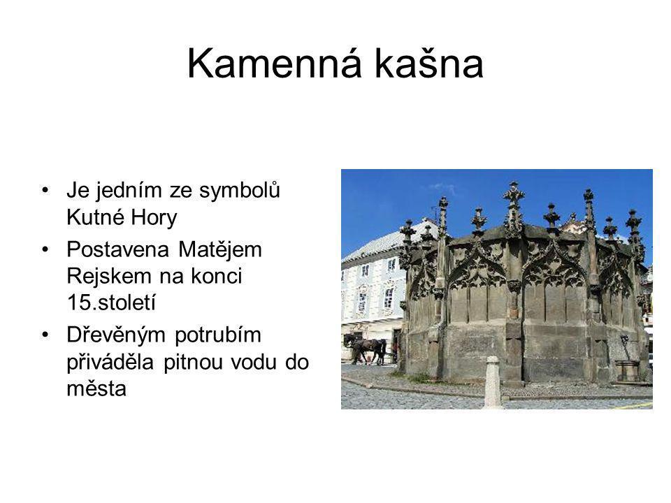 Kamenná kašna •Je jedním ze symbolů Kutné Hory •Postavena Matějem Rejskem na konci 15.století •Dřevěným potrubím přiváděla pitnou vodu do města