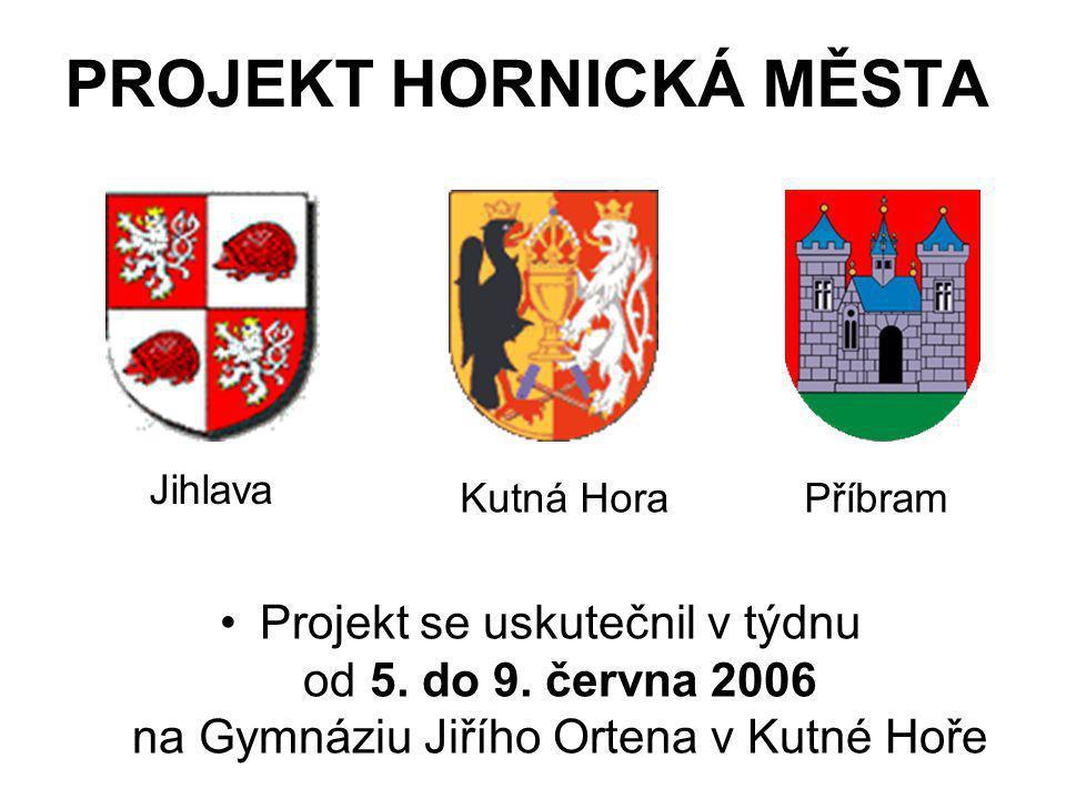 PROJEKT HORNICKÁ MĚSTA •P•Projekt se uskutečnil v týdnu od 5. do 9. června 2006 na Gymnáziu Jiřího Ortena v Kutné Hoře Kutná HoraPříbram Jihlava