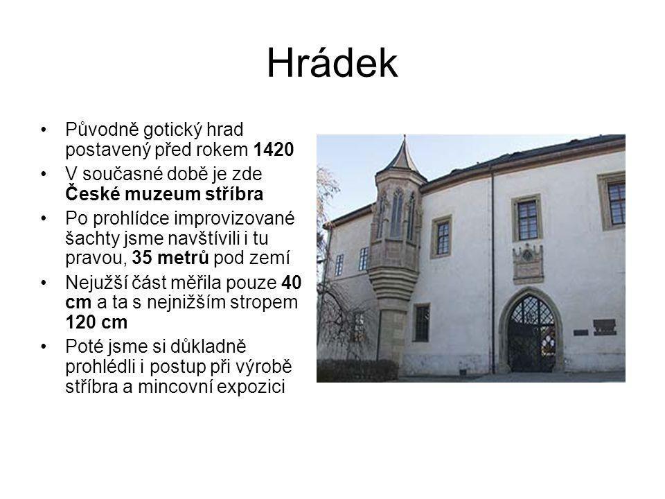 Hrádek •Původně gotický hrad postavený před rokem 1420 •V současné době je zde České muzeum stříbra •Po prohlídce improvizované šachty jsme navštívili