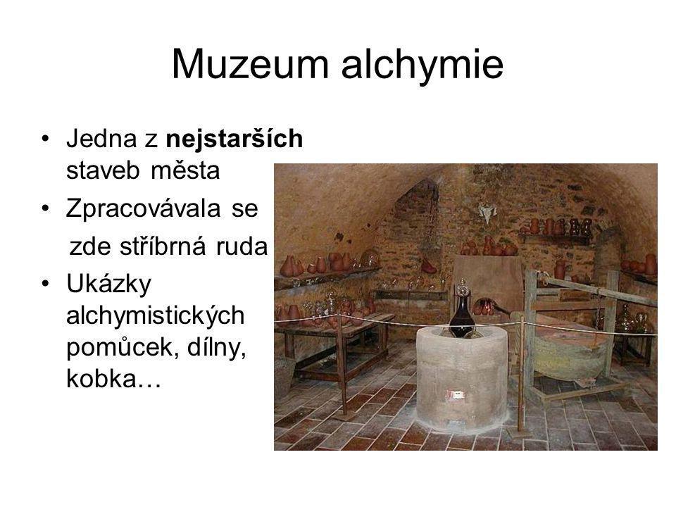 Muzeum alchymie •Jedna z nejstarších staveb města •Zpracovávala se zde stříbrná ruda •Ukázky alchymistických pomůcek, dílny, kobka…