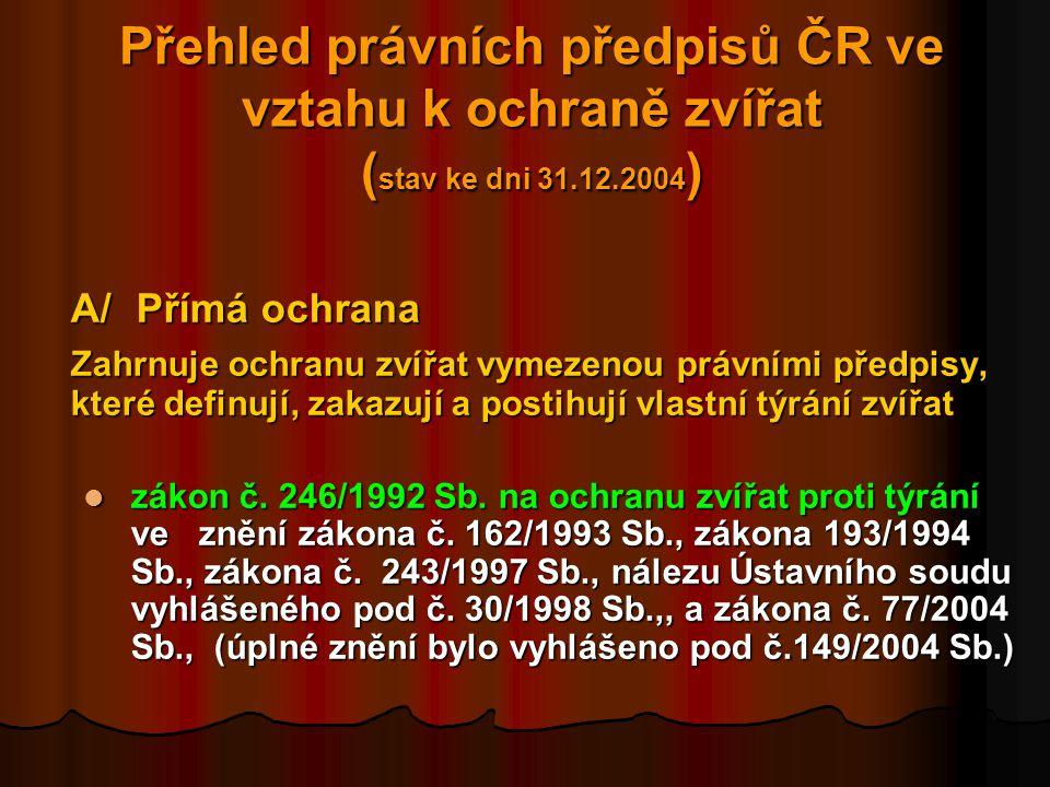 Přehled právních předpisů ČR ve vztahu k ochraně zvířat ( stav ke dni 31.12.2004 ) A/Přímá ochrana Zahrnuje ochranu zvířat vymezenou právními předpisy, které definují, zakazují a postihují vlastní týrání zvířat  zákon č.
