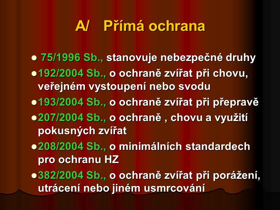 A/Přímá ochrana  75/1996 Sb., stanovuje nebezpečné druhy  192/2004 Sb., o ochraně zvířat při chovu, veřejném vystoupení nebo svodu  193/2004 Sb., o ochraně zvířat při přepravě  207/2004 Sb., o ochraně, chovu a využití pokusných zvířat  208/2004 Sb., o minimálních standardech pro ochranu HZ  382/2004 Sb., o ochraně zvířat při porážení, utrácení nebo jiném usmrcování