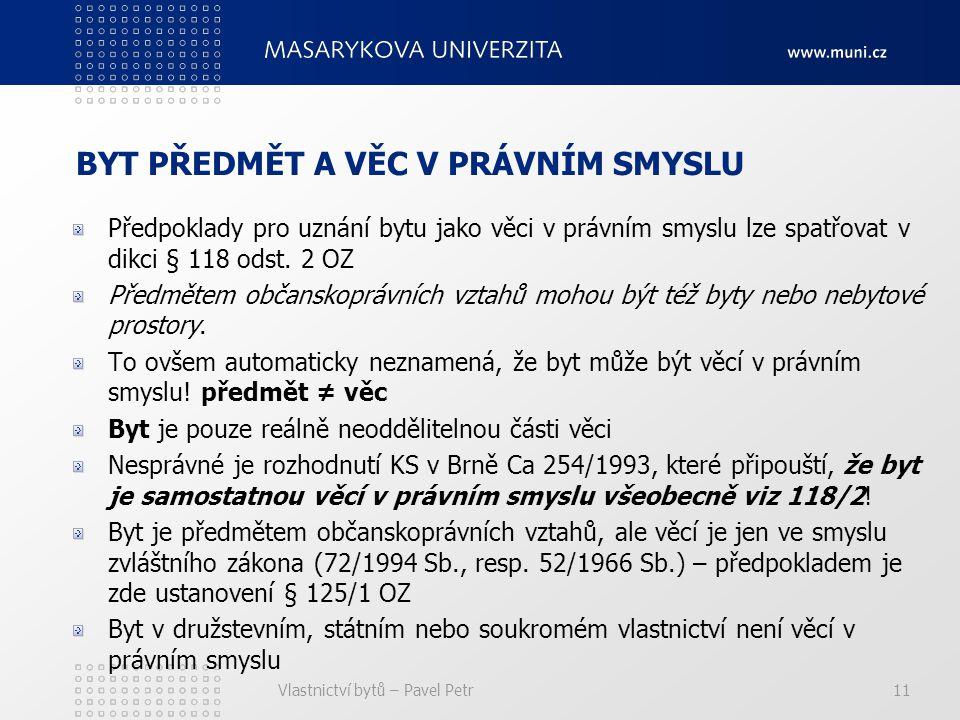 Vlastnictví bytů – Pavel Petr11 BYT PŘEDMĚT A VĚC V PRÁVNÍM SMYSLU Předpoklady pro uznání bytu jako věci v právním smyslu lze spatřovat v dikci § 118 odst.