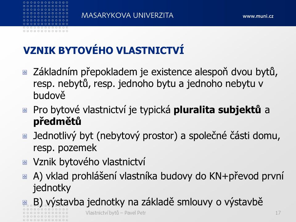 Vlastnictví bytů – Pavel Petr17 VZNIK BYTOVÉHO VLASTNICTVÍ Základním přepokladem je existence alespoň dvou bytů, resp.