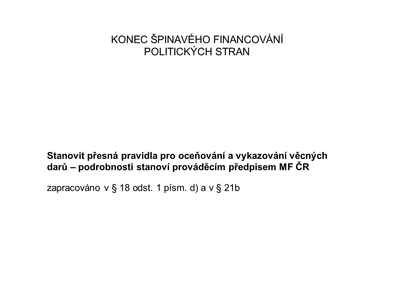 KONEC ŠPINAVÉHO FINANCOVÁNÍ POLITICKÝCH STRAN Stanovit přesná pravidla pro oceňování a vykazování věcných darů – podrobnosti stanoví prováděcím předpisem MF ČR zapracováno v § 18 odst.