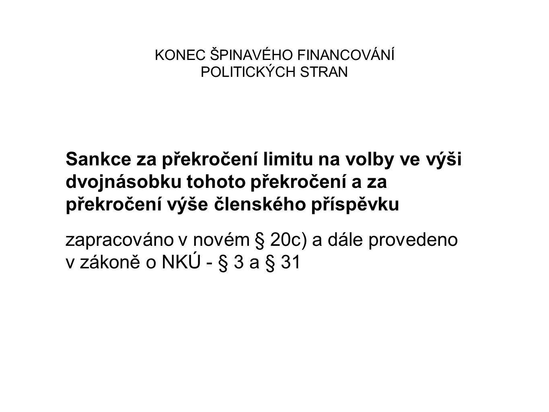 KONEC ŠPINAVÉHO FINANCOVÁNÍ POLITICKÝCH STRAN Sankce za překročení limitu na volby ve výši dvojnásobku tohoto překročení a za překročení výše členského příspěvku zapracováno v novém § 20c) a dále provedeno v zákoně o NKÚ - § 3 a § 31