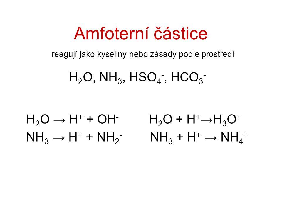 Amfoterní částice H 2 O, NH 3, HSO 4 -, HCO 3 - H 2 O → H + + OH - H 2 O + H + →H 3 O + NH 3 → H + + NH 2 - NH 3 + H + → NH 4 + reagují jako kyseliny nebo zásady podle prostředí