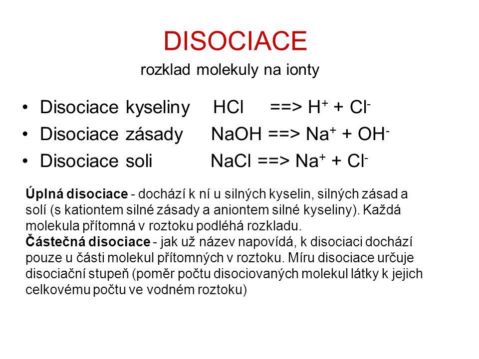 •Disociace kyseliny HCl ==> H + + Cl - •Disociace zásady NaOH ==> Na + + OH - •Disociace soli NaCl ==> Na + + Cl - Úplná disociace - dochází k ní u silných kyselin, silných zásad a solí (s kationtem silné zásady a aniontem silné kyseliny).