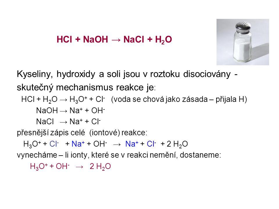 Kyseliny, hydroxidy a soli jsou v roztoku disociovány - skutečný mechanismus reakce je : HCl + H 2 O → H 3 O + + Cl - (voda se chová jako zásada – přijala H) NaOH → Na + + OH - NaCl → Na + + Cl - přesnější zápis celé (iontové) reakce: H 3 O + + Cl - + Na + + OH - → Na + + Cl - + 2 H 2 O vynecháme – li ionty, které se v reakci nemění, dostaneme: H 3 O + + OH - → 2 H 2 O HCl + NaOH → NaCl + H 2 O