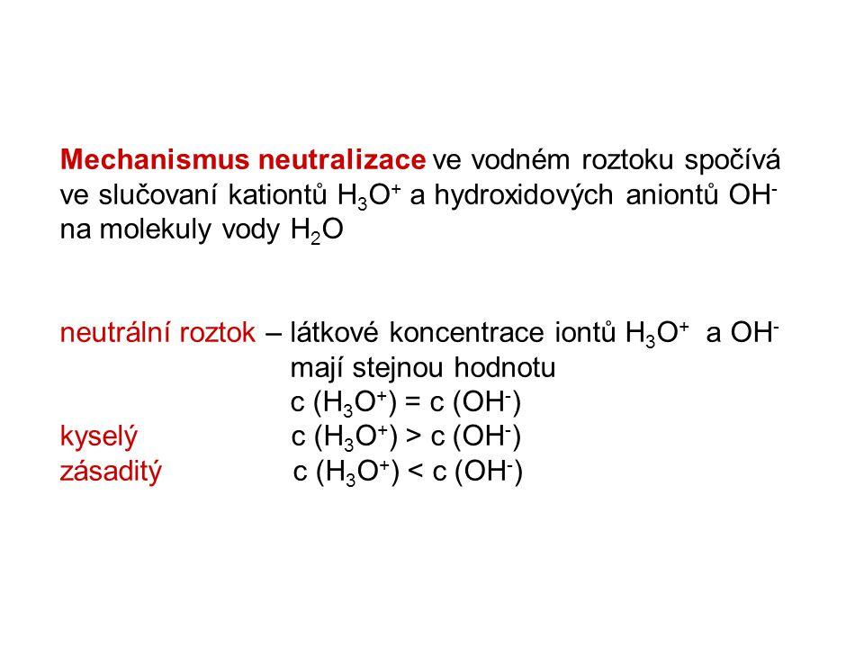 Mechanismus neutralizace ve vodném roztoku spočívá ve slučovaní kationtů H 3 O + a hydroxidových aniontů OH - na molekuly vody H 2 O neutrální roztok – látkové koncentrace iontů H 3 O + a OH - mají stejnou hodnotu c (H 3 O + ) = c (OH - ) kyselý c (H 3 O + ) > c (OH - ) zásaditý c (H 3 O + ) < c (OH - )