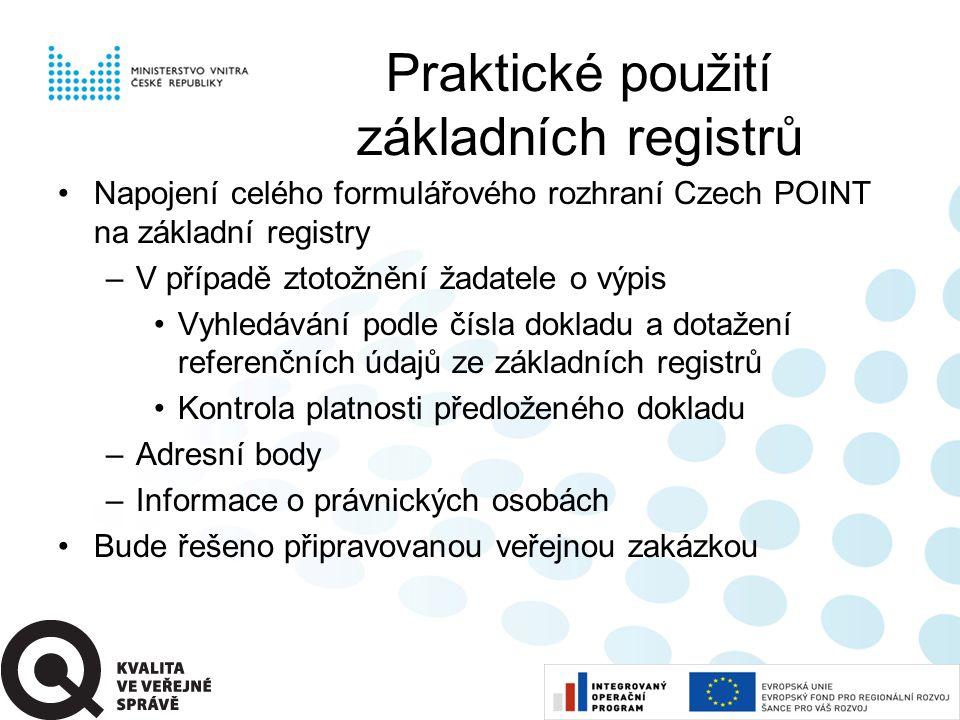 Praktické použití základních registrů •Napojení celého formulářového rozhraní Czech POINT na základní registry –V případě ztotožnění žadatele o výpis •Vyhledávání podle čísla dokladu a dotažení referenčních údajů ze základních registrů •Kontrola platnosti předloženého dokladu –Adresní body –Informace o právnických osobách •Bude řešeno připravovanou veřejnou zakázkou